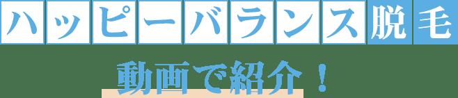 ハッピーバランス脱毛 動画で紹介!